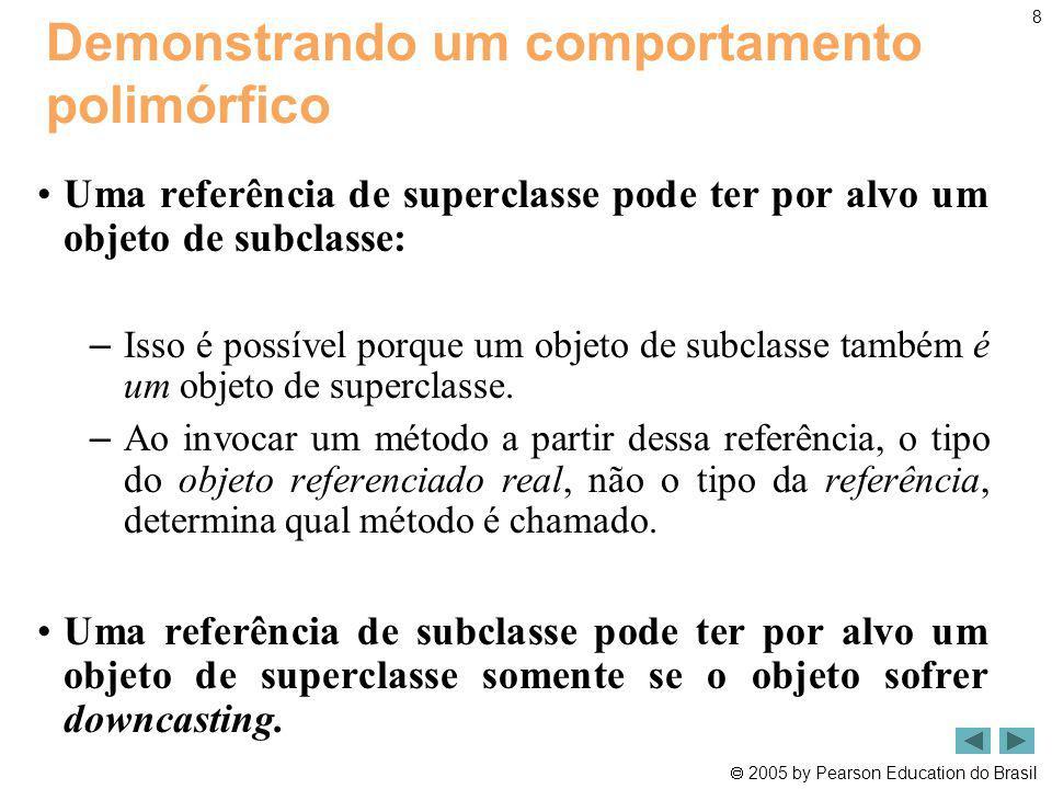 2005 by Pearson Education do Brasil 8 Demonstrando um comportamento polimórfico Uma referência de superclasse pode ter por alvo um objeto de subclasse