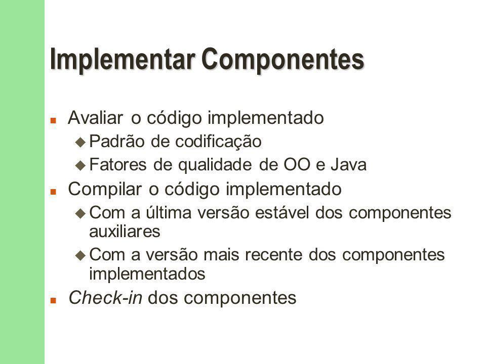 Implementar Componentes n Avaliar o código implementado u Padrão de codificação u Fatores de qualidade de OO e Java n Compilar o código implementado u Com a última versão estável dos componentes auxiliares u Com a versão mais recente dos componentes implementados n Check-in dos componentes