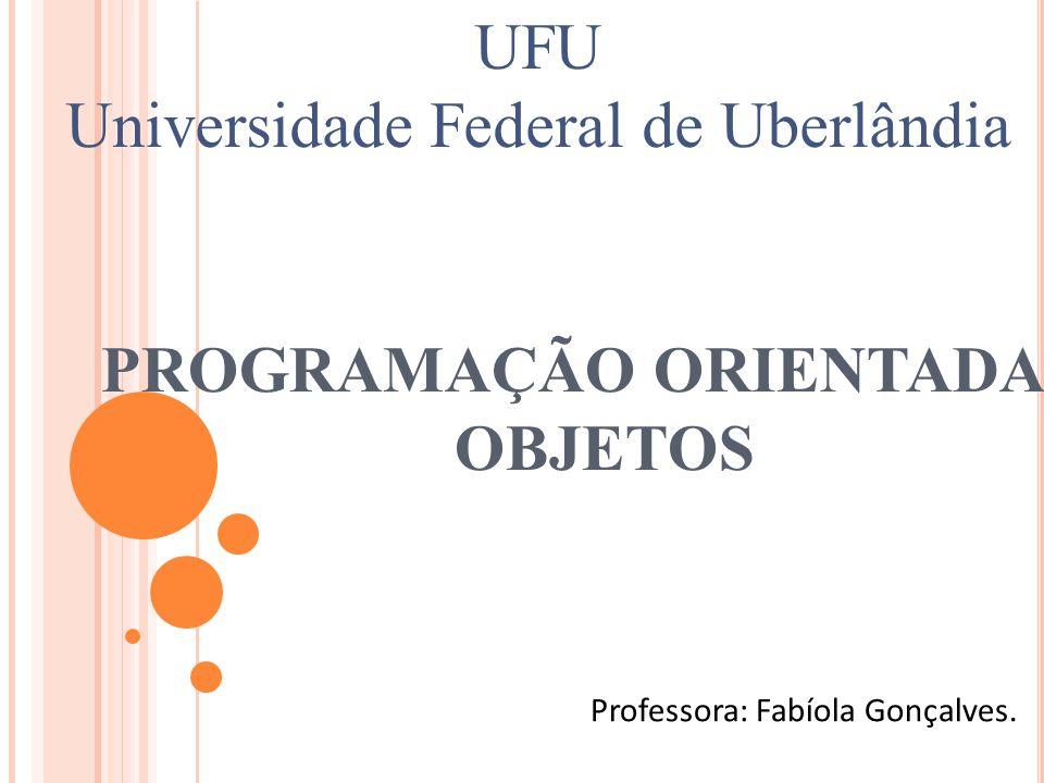PROGRAMAÇÃO ORIENTADA À OBJETOS Professora: Fabíola Gonçalves. UFU Universidade Federal de Uberlândia