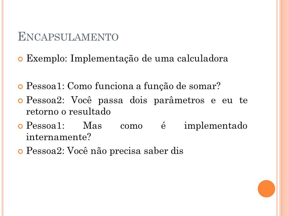 E NCAPSULAMENTO Exemplo: Implementação de uma calculadora Pessoa1: Como funciona a função de somar? Pessoa2: Você passa dois parâmetros e eu te retorn