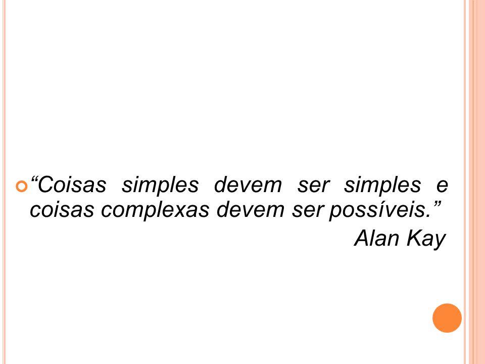 Coisas simples devem ser simples e coisas complexas devem ser possíveis. Alan Kay
