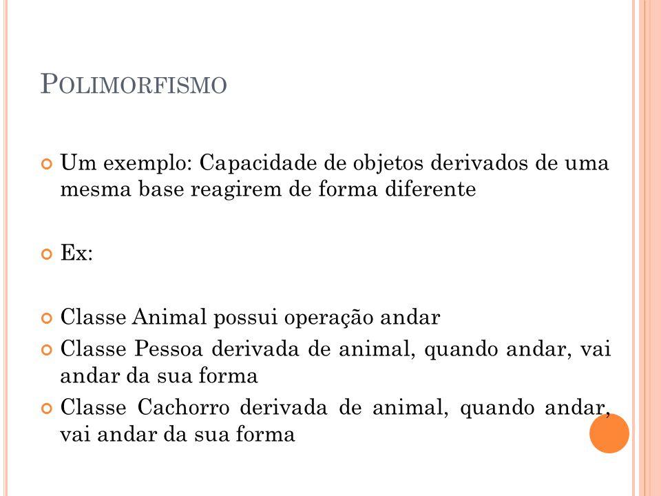 P OLIMORFISMO Um exemplo: Capacidade de objetos derivados de uma mesma base reagirem de forma diferente Ex: Classe Animal possui operação andar Classe Pessoa derivada de animal, quando andar, vai andar da sua forma Classe Cachorro derivada de animal, quando andar, vai andar da sua forma