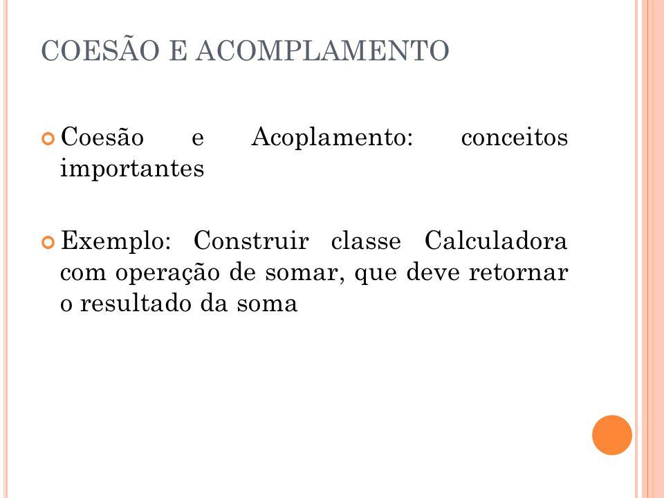 COESÃO E ACOMPLAMENTO Coesão e Acoplamento: conceitos importantes Exemplo: Construir classe Calculadora com operação de somar, que deve retornar o resultado da soma
