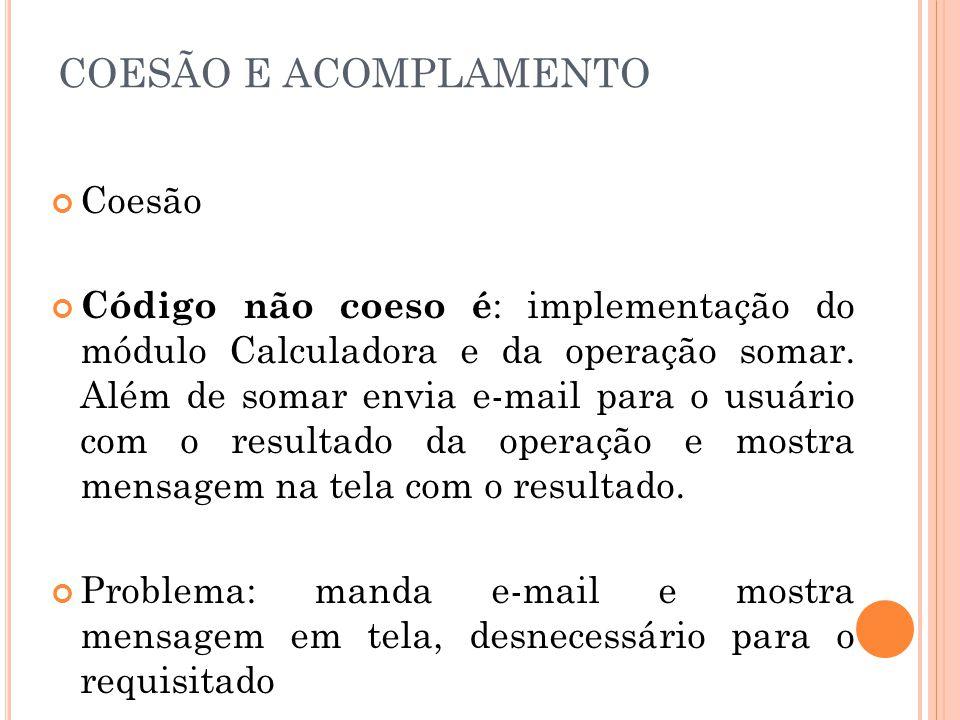 COESÃO E ACOMPLAMENTO Coesão Código não coeso é : implementação do módulo Calculadora e da operação somar. Além de somar envia e-mail para o usuário c