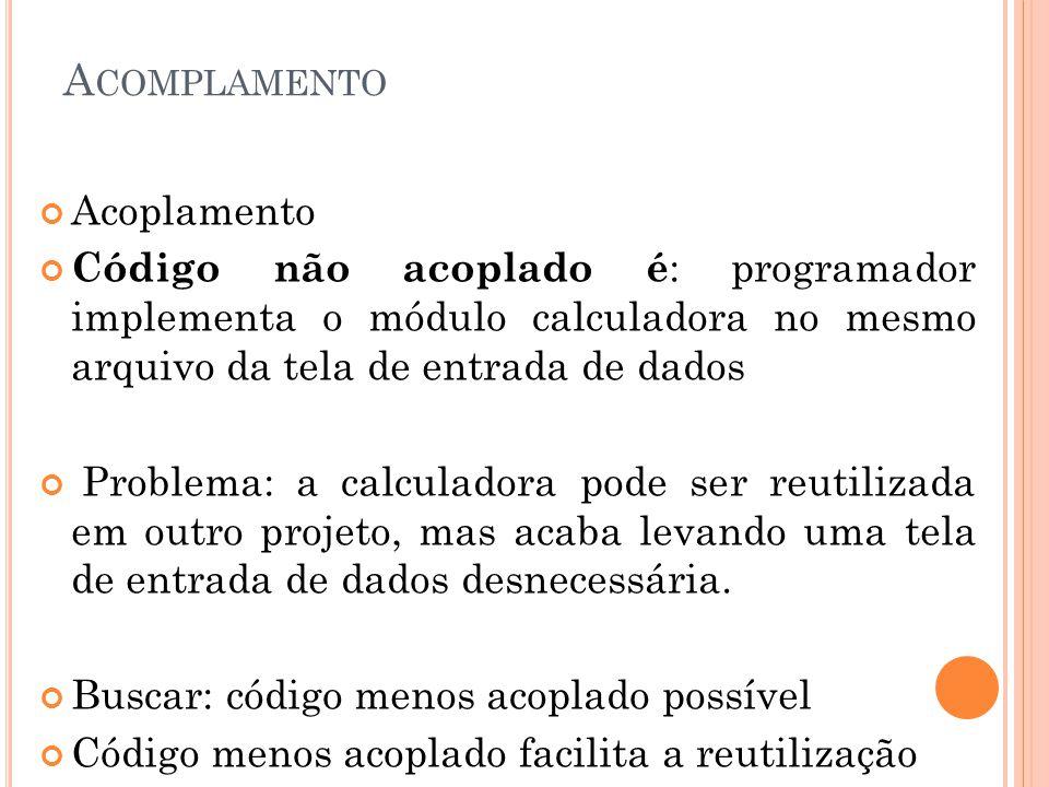 A COMPLAMENTO Acoplamento Código não acoplado é : programador implementa o módulo calculadora no mesmo arquivo da tela de entrada de dados Problema: a