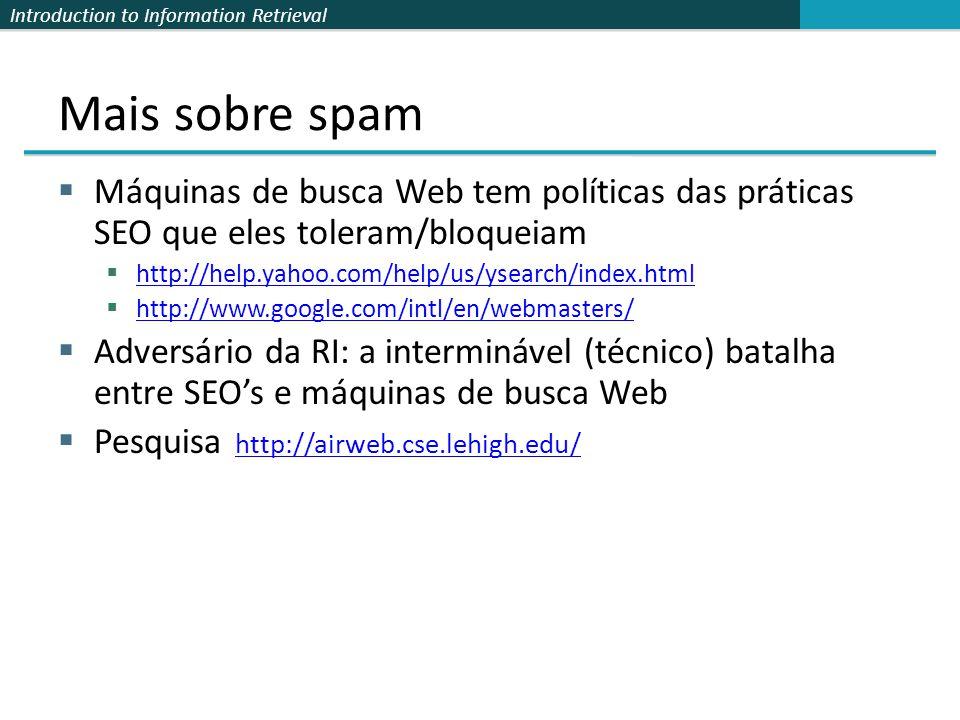 Introduction to Information Retrieval Mais sobre spam Máquinas de busca Web tem políticas das práticas SEO que eles toleram/bloqueiam http://help.yaho