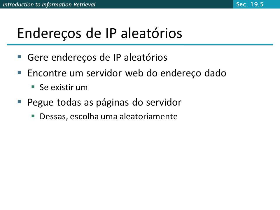 Introduction to Information Retrieval Endereços de IP aleatórios Requisição HTTP p/ um endereço de IP aleatório Ignorada: vazio or autorização requerida ou excluída [Lawr99] Estima-se que 2.8M de endereços de IP executando em servicores web crawlable (16 milhões no total) dos 2500 servidores observados OCLC usando IP de amostra encontrou 8.7 M hosts em 2001 Netcraft [Netc02] acessou 37.2 milhões hosts em Julho 2002 [Lawr99] crawled exaustivamente 2500 Estimou o tamanho da web como 800 milhões de páginas Estimou o uso de metadados descritores: Meta tags (palavra chave, descrição) em 34% das páginas Sec.