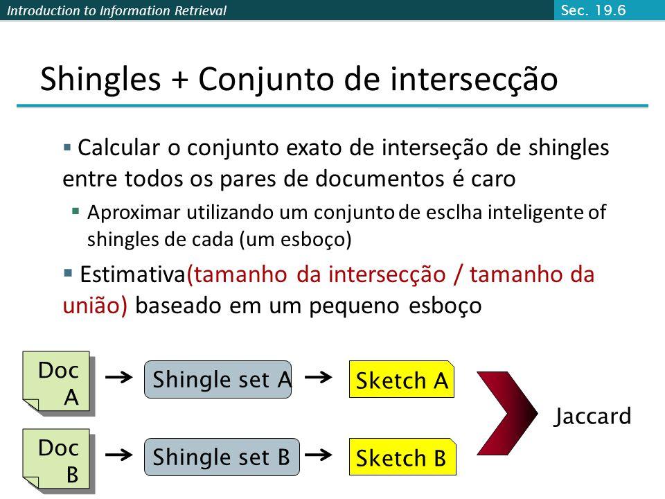 Introduction to Information Retrieval Esboço de um documento Crie um sketch vector (tamanho ~200) para cada documento Documentos que partilham t (digo 80%) elementos correspondentes do vetor são aproximadamente duplicados Para doc D, esboço D [ i ] é como segue: Seja f map todos shingles em um universo de 0..2 m (isto é, f = impressão digial) Seja i uma permutação aleatória em 0..2 m Escolha MIN { i (f(s))} todos shingles s em D Sec.