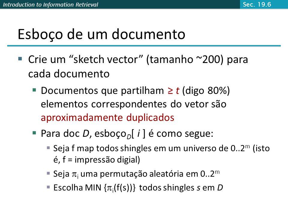 Introduction to Information Retrieval Calculando Sketch[i] para Doc1 Documento 1 2 64 Comece com 64-bit f(shingles) Permute no número da linha com i Escolha o valor mínimo Sec.