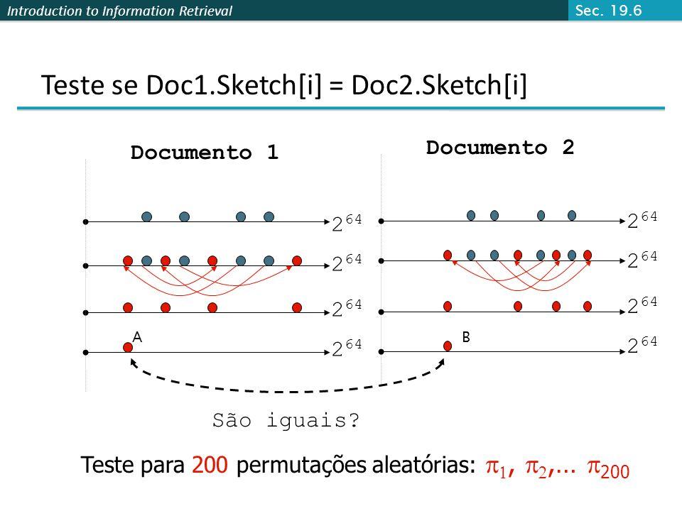 Introduction to Information Retrieval Teste se Doc1.Sketch[i] = Doc2.Sketch[i] Documento 1 Documento 2 2 64 São iguais? Teste para 200 permutações ale