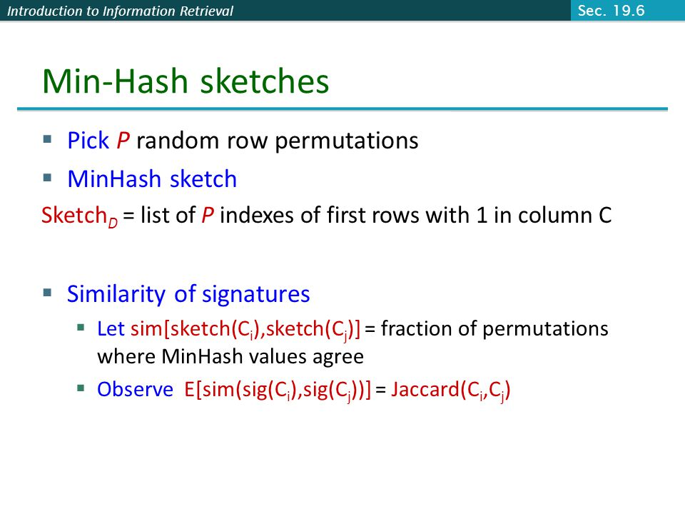 Introduction to Information Retrieval Min-Hash sketches Pick P random row permutations MinHash sketch Sketch D = list of P indexes of first rows with 1 in column C Similarity of signatures Let sim[sketch(C i ),sketch(C j )] = fraction of permutations where MinHash values agree Observe E[sim(sig(C i ),sig(C j ))] = Jaccard(C i,C j ) Sec.