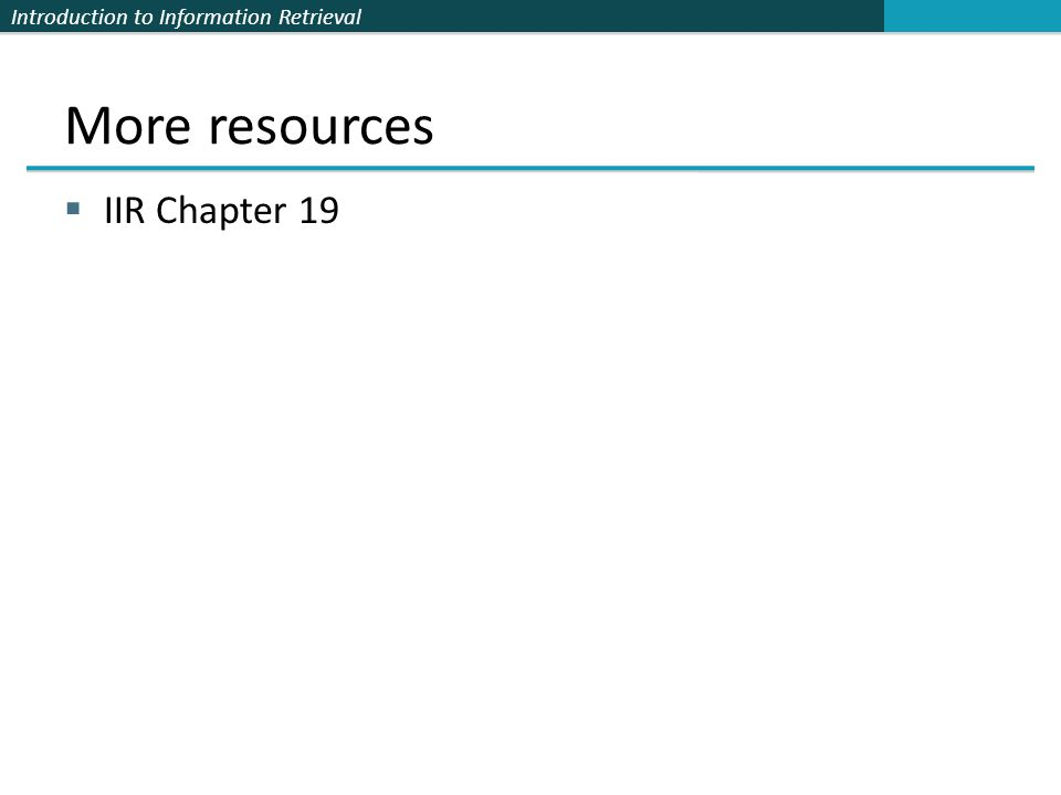 Introduction to Information Retrieval More resources IIR Chapter 19