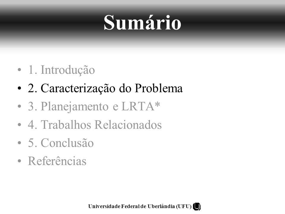 Learning Real-time A* (LRTA*) –Algoritmo de Busca –Heurística –Aprendizagem Eliminar o makespan da árvore de busca Criação de uma Heurística Aplicação do LRTA* Universidade Federal de Uberlândia (UFU) 3.