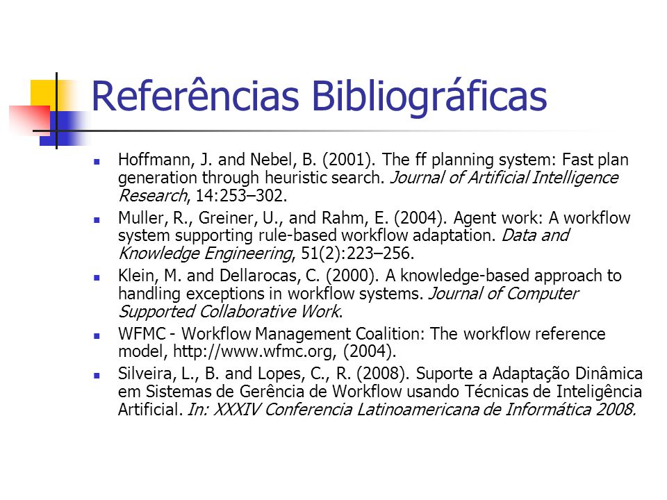 Referências Bibliográficas Hoffmann, J. and Nebel, B. (2001). The ff planning system: Fast plan generation through heuristic search. Journal of Artifi