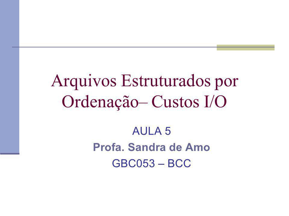 Arquivos Estruturados por Ordenação– Custos I/O AULA 5 Profa. Sandra de Amo GBC053 – BCC