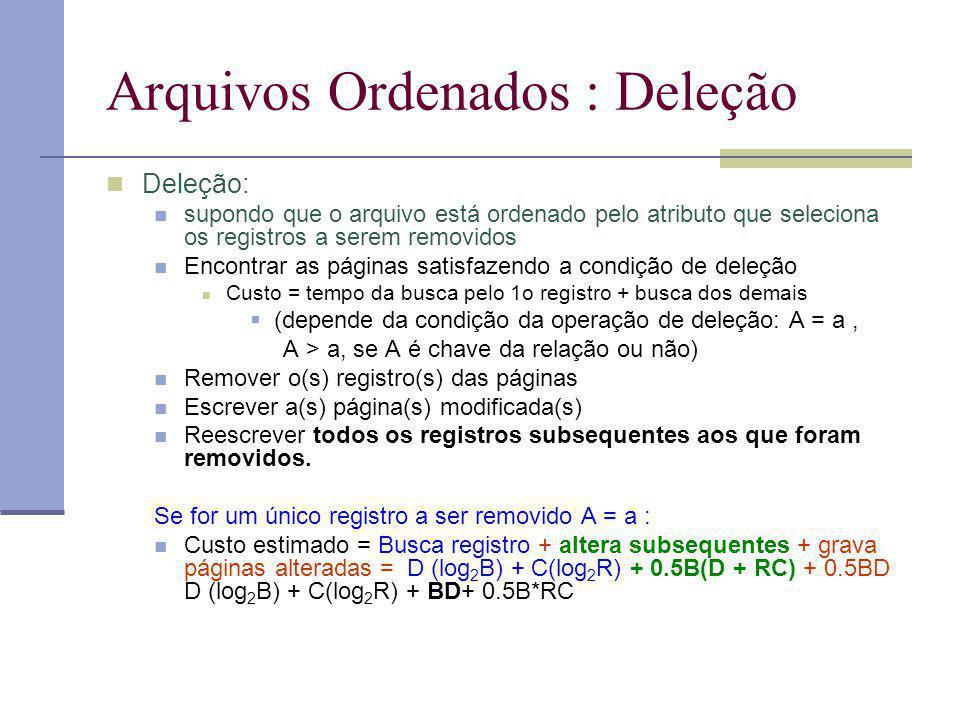 Arquivos Ordenados : Deleção Deleção: supondo que o arquivo está ordenado pelo atributo que seleciona os registros a serem removidos Encontrar as páginas satisfazendo a condição de deleção Custo = tempo da busca pelo 1o registro + busca dos demais (depende da condição da operação de deleção: A = a, A > a, se A é chave da relação ou não) Remover o(s) registro(s) das páginas Escrever a(s) página(s) modificada(s) Reescrever todos os registros subsequentes aos que foram removidos.