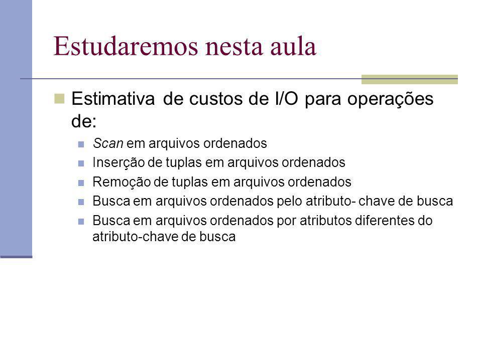 Arquivos Ordenados : Busca Seleção A = a A : atributo não-chave (da relação) Os registros satisfazendo a condição são adjacentes (pois o arquivo é ordenado pelo atributo da seleção ) 1) Localizar o primeiro registro satisfazendo a condição CUSTO = Dlog 2 B + C log 2 R 2) Ler todos os registros subsequentes em ordem sequencial Em média tais registros satisfazendo a condição cabem em uma página.
