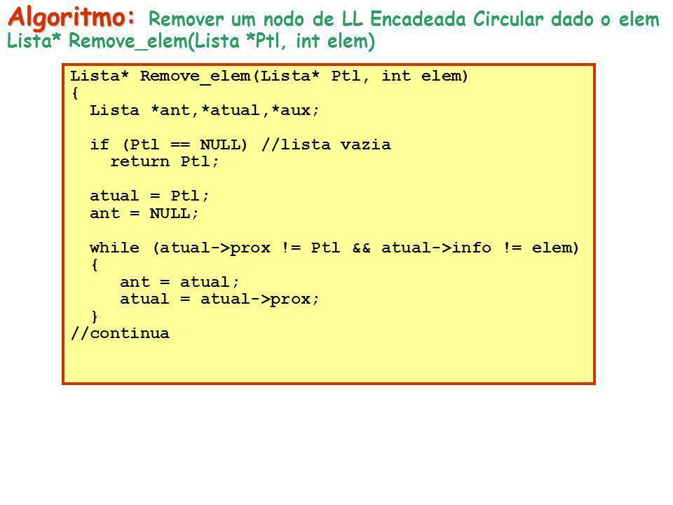 Lista* Remove_elem(Lista* Ptl, int elem) { Lista *ant,*atual,*aux; if (Ptl == NULL) //lista vazia return Ptl; atual = Ptl; ant = NULL; while (atual->p