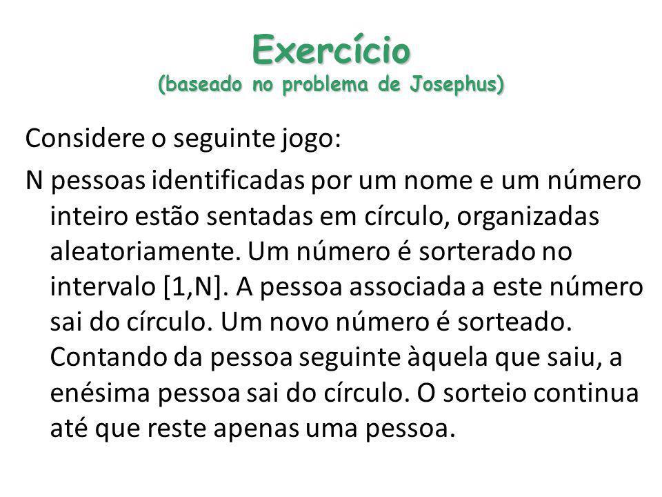 Exercício (baseado no problema de Josephus) Considere o seguinte jogo: N pessoas identificadas por um nome e um número inteiro estão sentadas em círcu