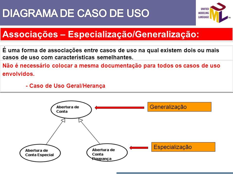 Associações – Especialização/Generalização: É uma forma de associações entre casos de uso na qual existem dois ou mais casos de uso com característica