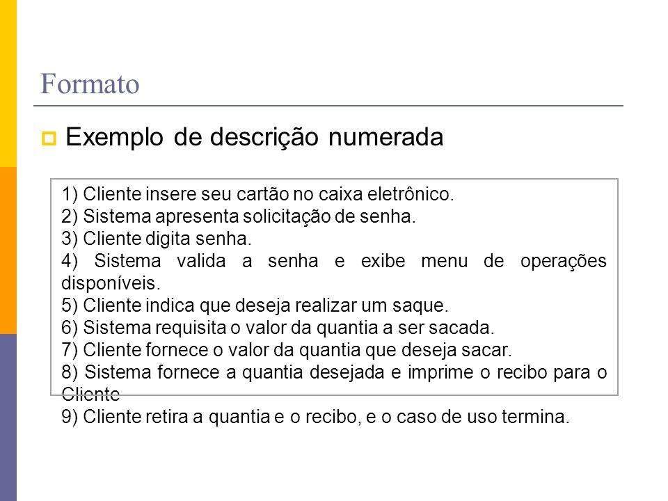 Formato 1) Cliente insere seu cartão no caixa eletrônico. 2) Sistema apresenta solicitação de senha. 3) Cliente digita senha. 4) Sistema valida a senh