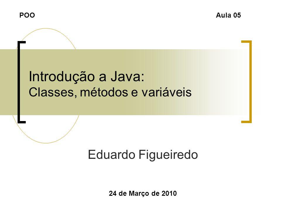 Introdução a Java: Classes, métodos e variáveis Eduardo Figueiredo 24 de Março de 2010 POOAula 05