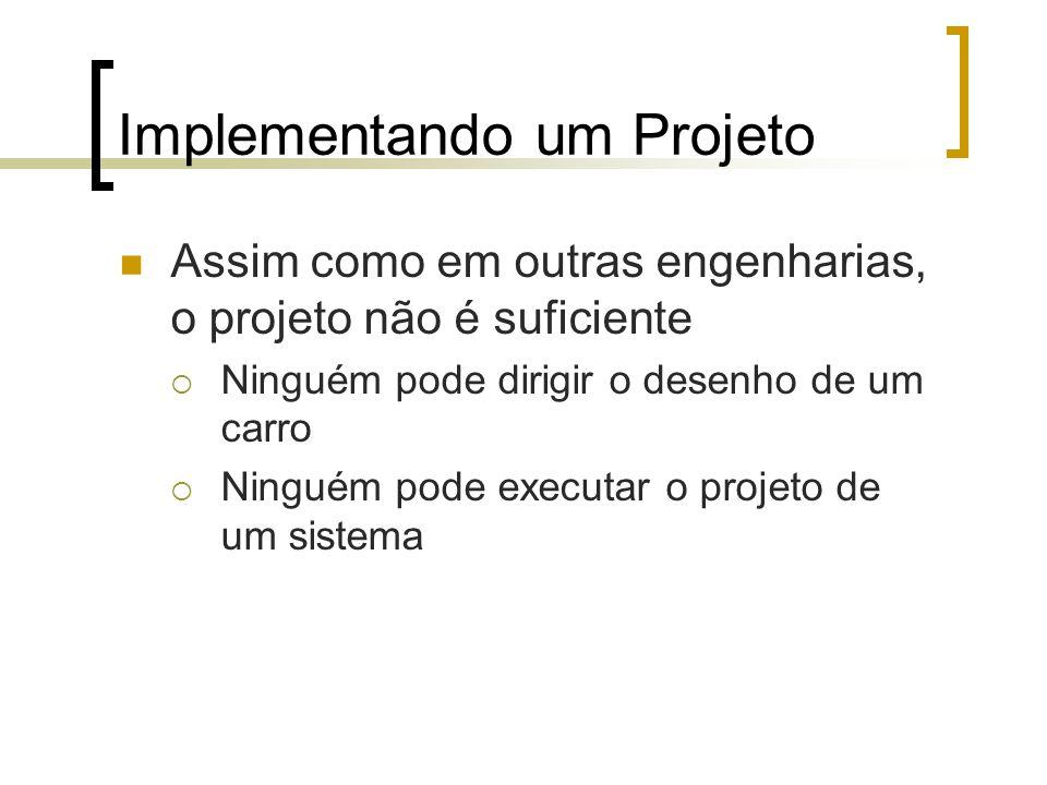 Implementando um Projeto Assim como em outras engenharias, o projeto não é suficiente Ninguém pode dirigir o desenho de um carro Ninguém pode executar o projeto de um sistema