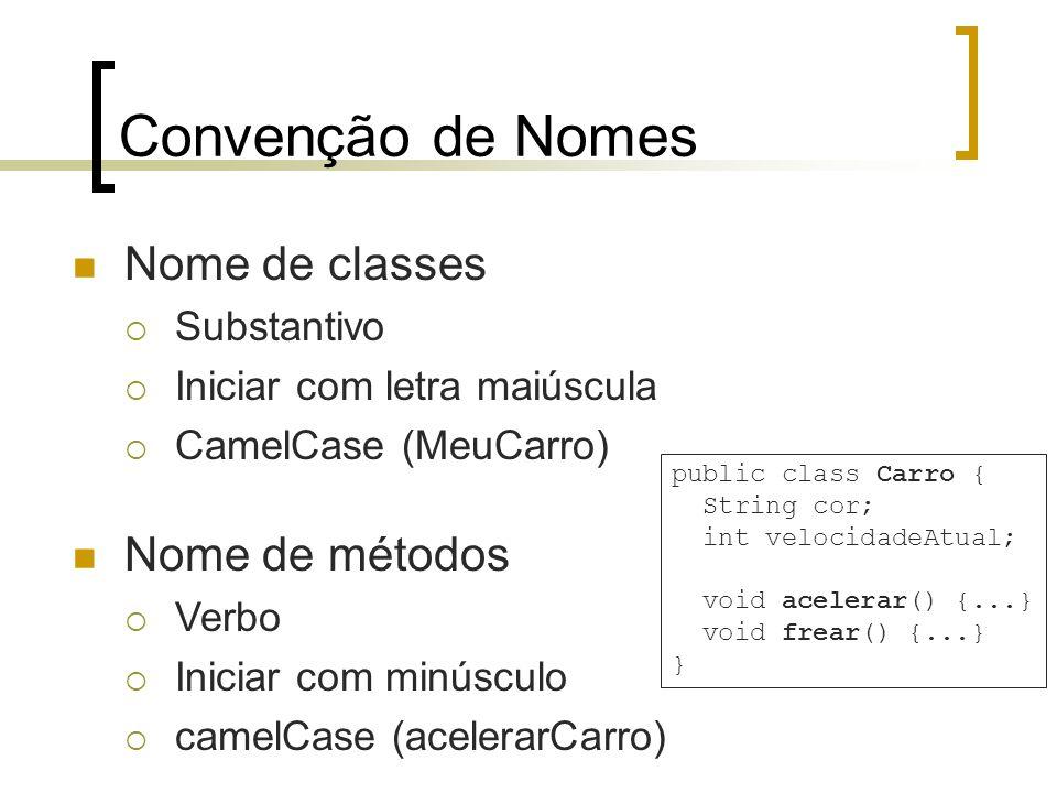 Convenção de Nomes Nome de classes Substantivo Iniciar com letra maiúscula CamelCase (MeuCarro) public class Carro { String cor; int velocidadeAtual; void acelerar() {...} void frear() {...} } Nome de métodos Verbo Iniciar com minúsculo camelCase (acelerarCarro)