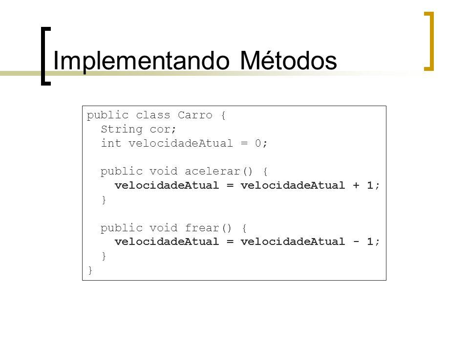 Implementando Métodos public class Carro { String cor; int velocidadeAtual = 0; public void acelerar() { velocidadeAtual = velocidadeAtual + 1; } public void frear() { velocidadeAtual = velocidadeAtual - 1; }