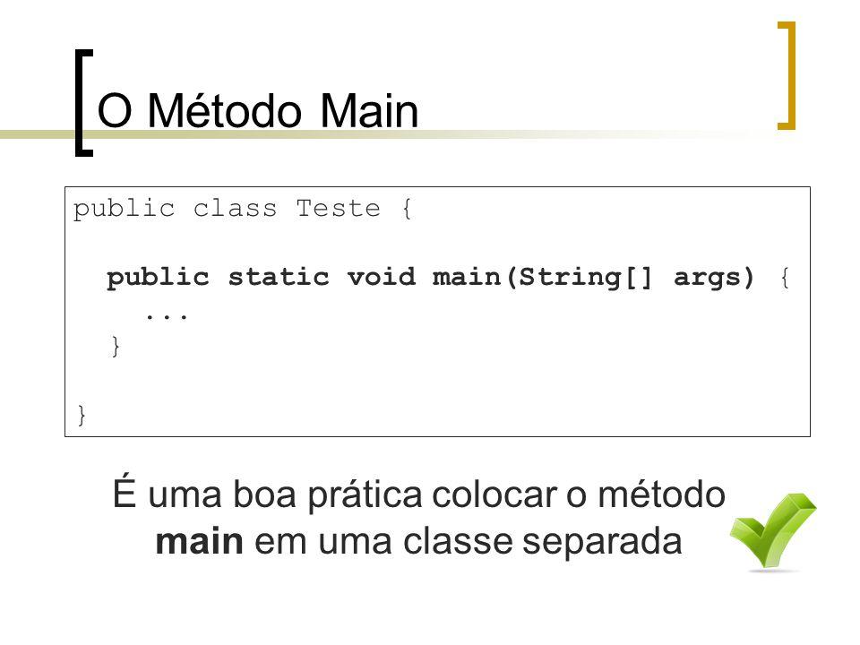 O Método Main É uma boa prática colocar o método main em uma classe separada public class Teste { public static void main(String[] args) {...