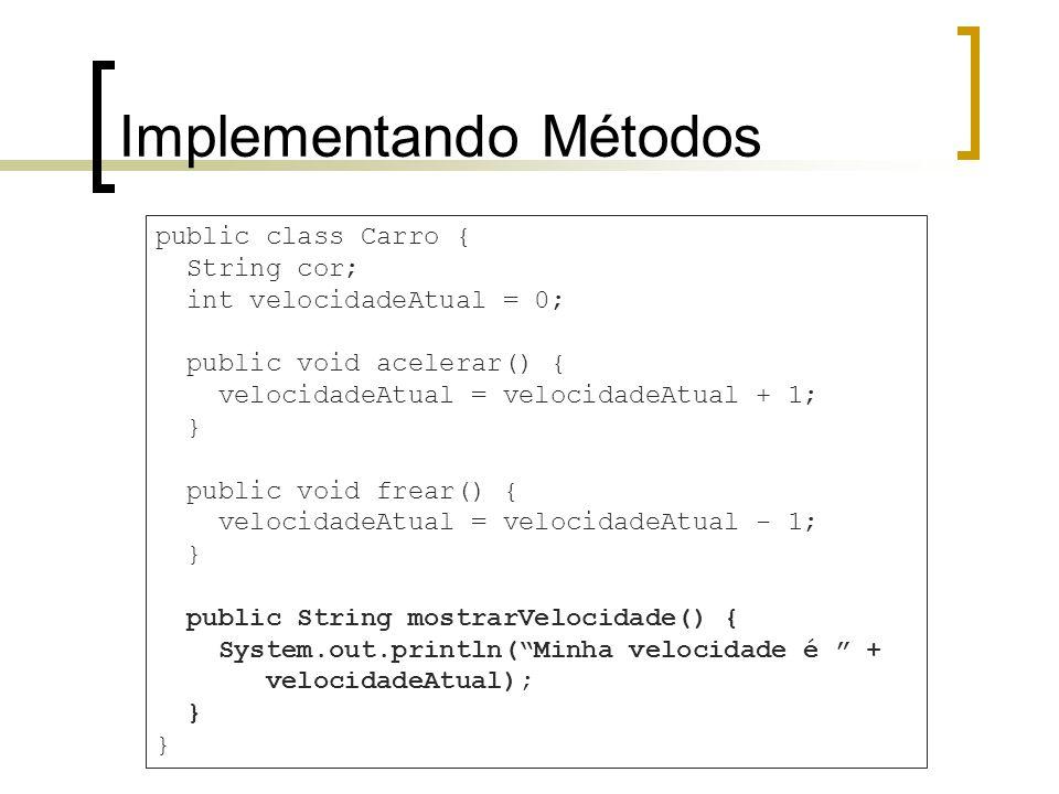 Implementando Métodos public class Carro { String cor; int velocidadeAtual = 0; public void acelerar() { velocidadeAtual = velocidadeAtual + 1; } public void frear() { velocidadeAtual = velocidadeAtual - 1; } public String mostrarVelocidade() { System.out.println(Minha velocidade é + velocidadeAtual); }