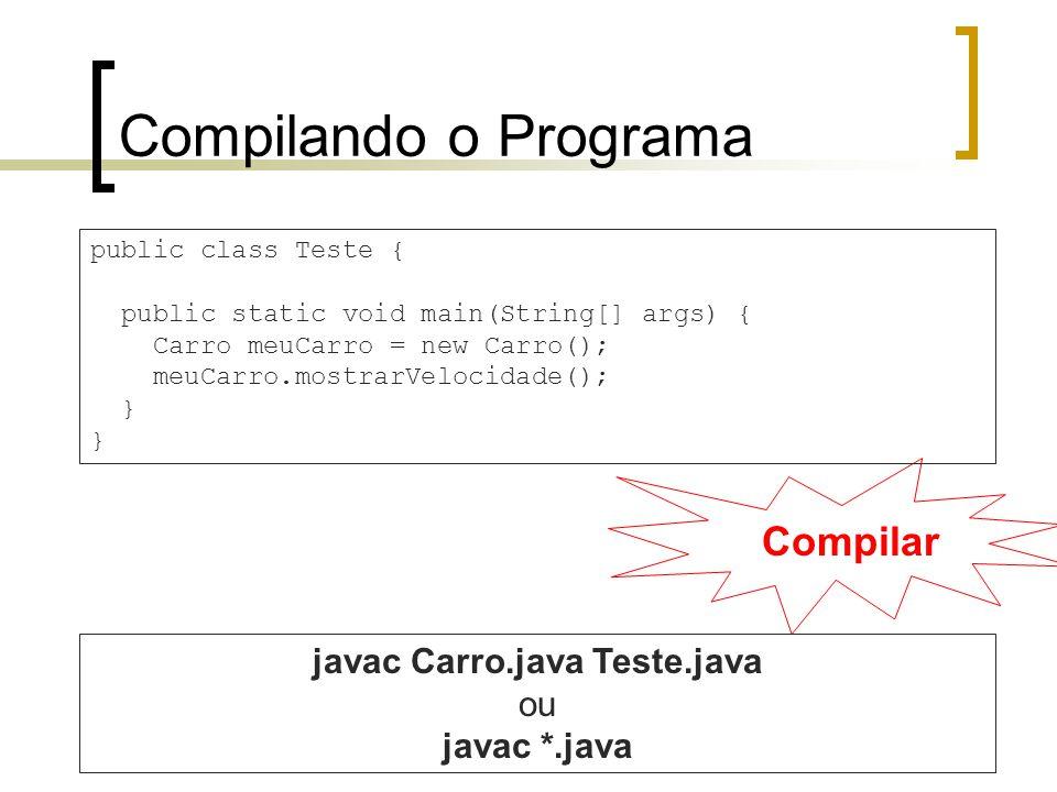 Compilando o Programa Compilar public class Teste { public static void main(String[] args) { Carro meuCarro = new Carro(); meuCarro.mostrarVelocidade(); } javac Carro.java Teste.java ou javac *.java