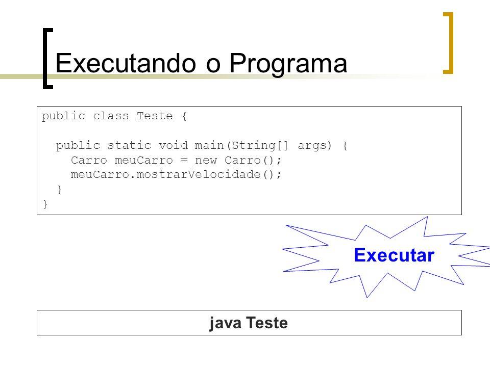 Executando o Programa Executar public class Teste { public static void main(String[] args) { Carro meuCarro = new Carro(); meuCarro.mostrarVelocidade(); } java Teste
