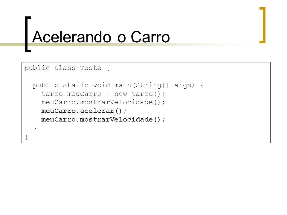 Acelerando o Carro public class Teste { public static void main(String[] args) { Carro meuCarro = new Carro(); meuCarro.mostrarVelocidade(); meuCarro.