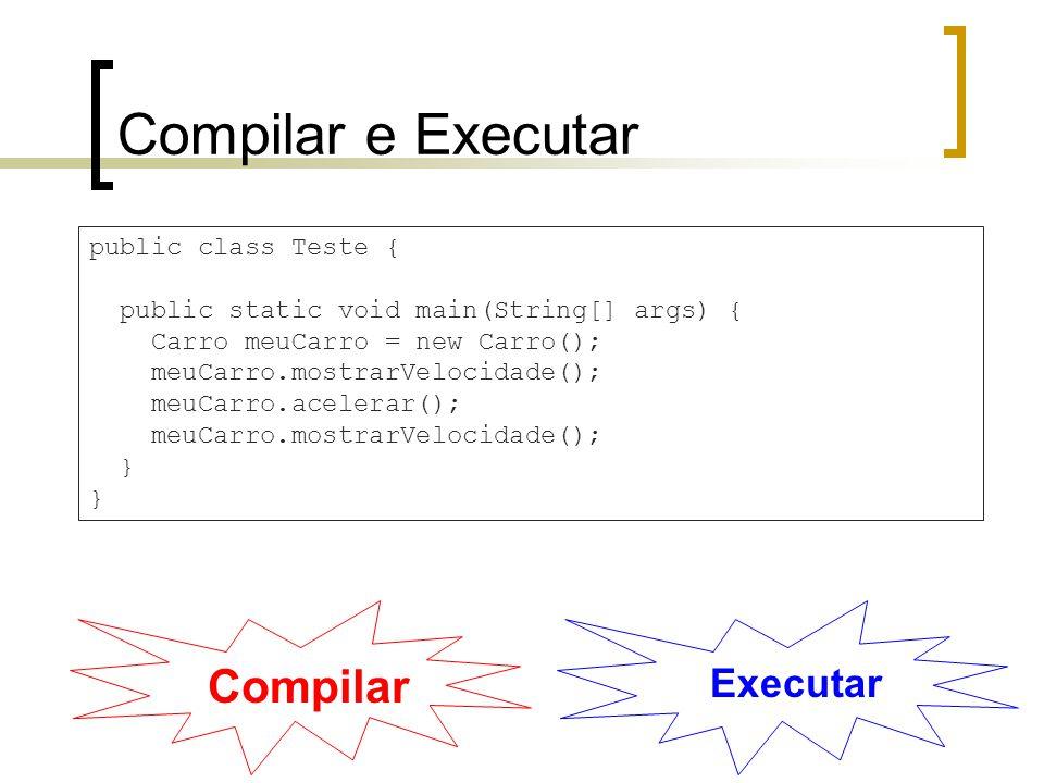 Compilar e Executar public class Teste { public static void main(String[] args) { Carro meuCarro = new Carro(); meuCarro.mostrarVelocidade(); meuCarro.acelerar(); meuCarro.mostrarVelocidade(); } Compilar Executar