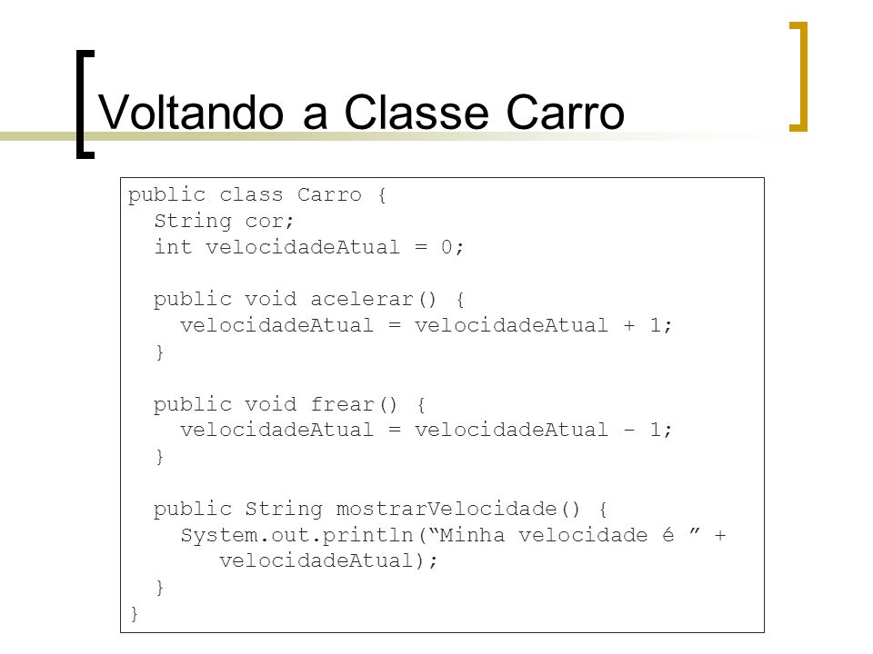 Voltando a Classe Carro public class Carro { String cor; int velocidadeAtual = 0; public void acelerar() { velocidadeAtual = velocidadeAtual + 1; } public void frear() { velocidadeAtual = velocidadeAtual - 1; } public String mostrarVelocidade() { System.out.println(Minha velocidade é + velocidadeAtual); }