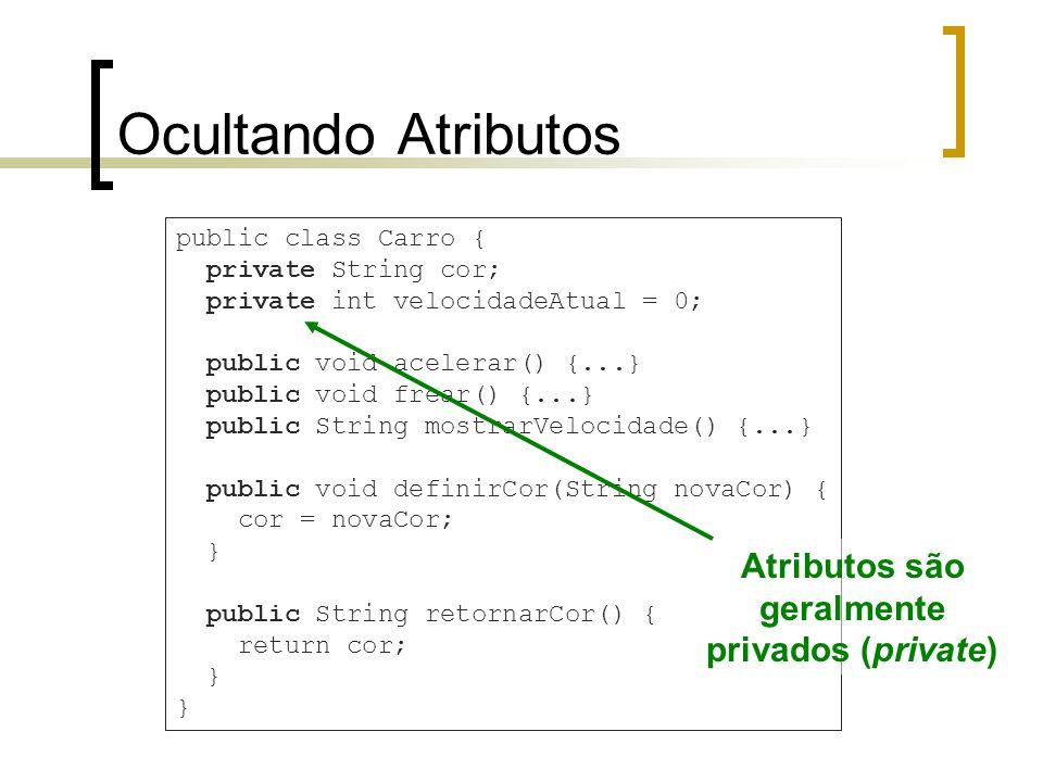 Ocultando Atributos public class Carro { private String cor; private int velocidadeAtual = 0; public void acelerar() {...} public void frear() {...} public String mostrarVelocidade() {...} public void definirCor(String novaCor) { cor = novaCor; } public String retornarCor() { return cor; } Atributos são geralmente privados (private)