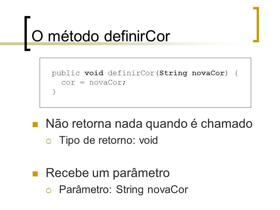 O método definirCor Não retorna nada quando é chamado Tipo de retorno: void Recebe um parâmetro Parâmetro: String novaCor public void definirCor(String novaCor) { cor = novaCor; }