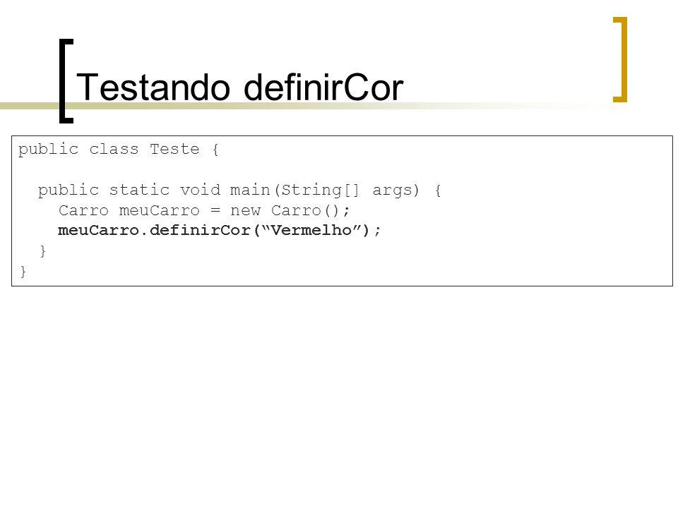 Testando definirCor public class Teste { public static void main(String[] args) { Carro meuCarro = new Carro(); meuCarro.definirCor(Vermelho); }