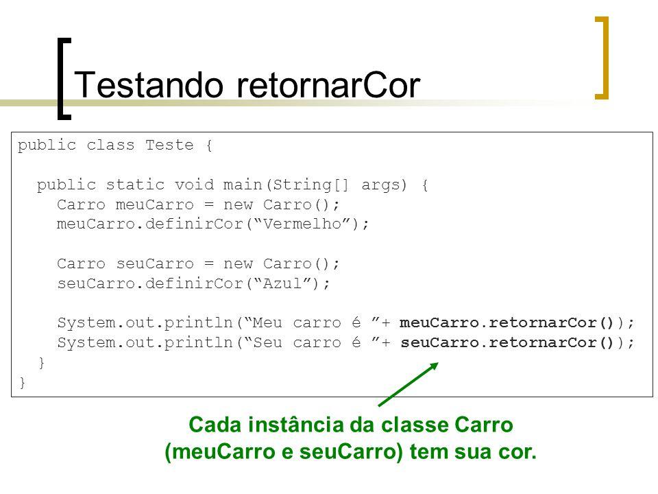 Testando retornarCor public class Teste { public static void main(String[] args) { Carro meuCarro = new Carro(); meuCarro.definirCor(Vermelho); Carro seuCarro = new Carro(); seuCarro.definirCor(Azul); System.out.println(Meu carro é + meuCarro.retornarCor()); System.out.println(Seu carro é + seuCarro.retornarCor()); } Cada instância da classe Carro (meuCarro e seuCarro) tem sua cor.