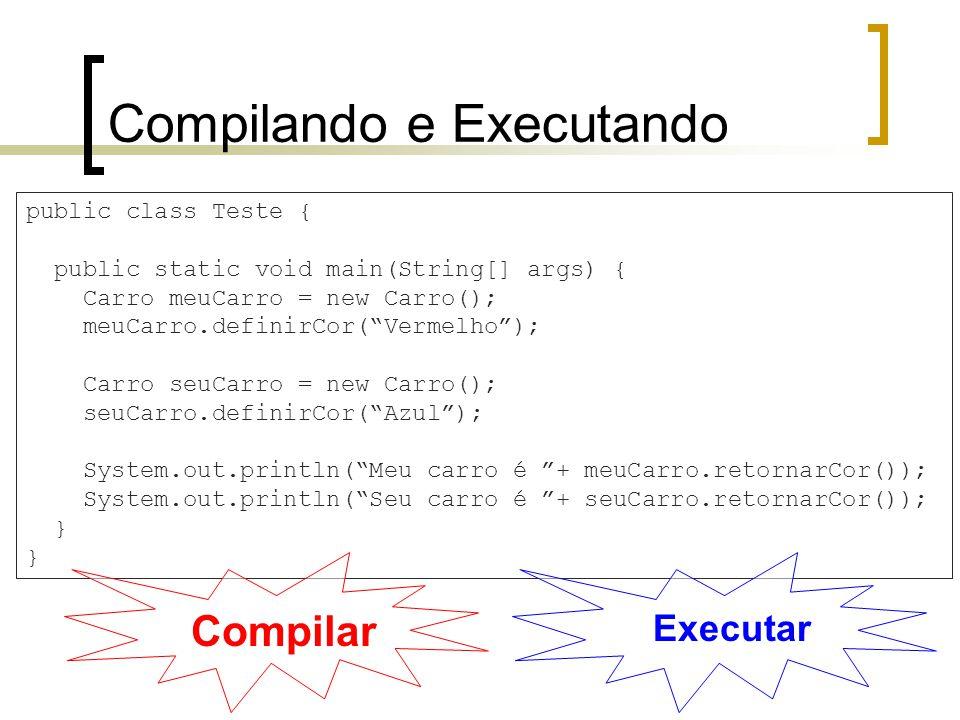 Compilando e Executando public class Teste { public static void main(String[] args) { Carro meuCarro = new Carro(); meuCarro.definirCor(Vermelho); Carro seuCarro = new Carro(); seuCarro.definirCor(Azul); System.out.println(Meu carro é + meuCarro.retornarCor()); System.out.println(Seu carro é + seuCarro.retornarCor()); } Compilar Executar
