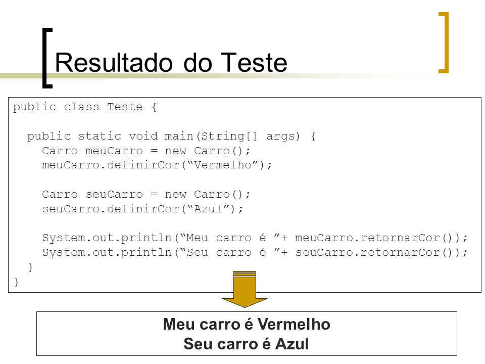 Resultado do Teste public class Teste { public static void main(String[] args) { Carro meuCarro = new Carro(); meuCarro.definirCor(Vermelho); Carro seuCarro = new Carro(); seuCarro.definirCor(Azul); System.out.println(Meu carro é + meuCarro.retornarCor()); System.out.println(Seu carro é + seuCarro.retornarCor()); } Meu carro é Vermelho Seu carro é Azul