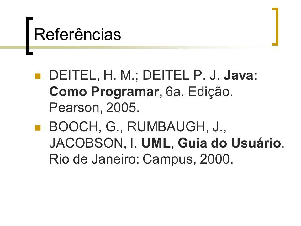 Referências DEITEL, H. M.; DEITEL P. J. Java: Como Programar, 6a. Edição. Pearson, 2005. BOOCH, G., RUMBAUGH, J., JACOBSON, I. UML, Guia do Usuário. R