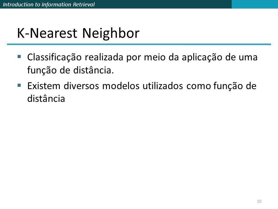 Introduction to Information Retrieval K-Nearest Neighbor Classificação realizada por meio da aplicação de uma função de distância. Existem diversos mo
