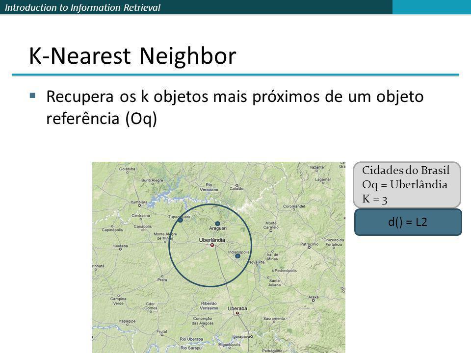 Introduction to Information Retrieval K-Nearest Neighbor Recupera os k objetos mais próximos de um objeto referência (Oq) d() = L2 Cidades do Brasil O