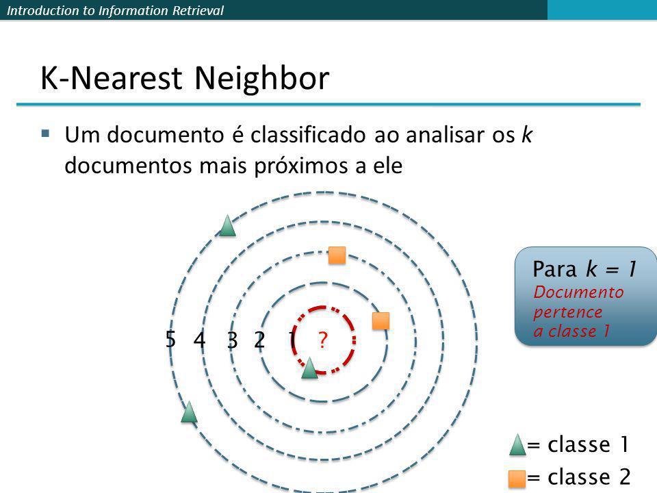 Introduction to Information Retrieval K-Nearest Neighbor Um documento é classificado ao analisar os k documentos mais próximos a ele 1 2 34 5 ? Para k