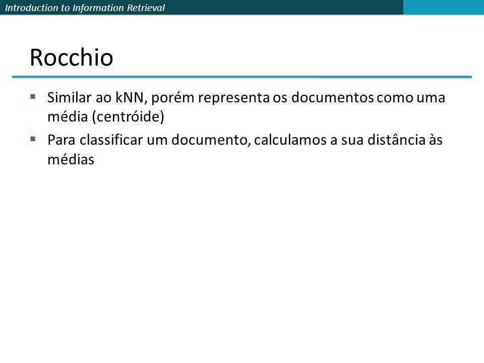 Introduction to Information Retrieval Rocchio Similar ao kNN, porém representa os documentos como uma média (centróide) Para classificar um documento,