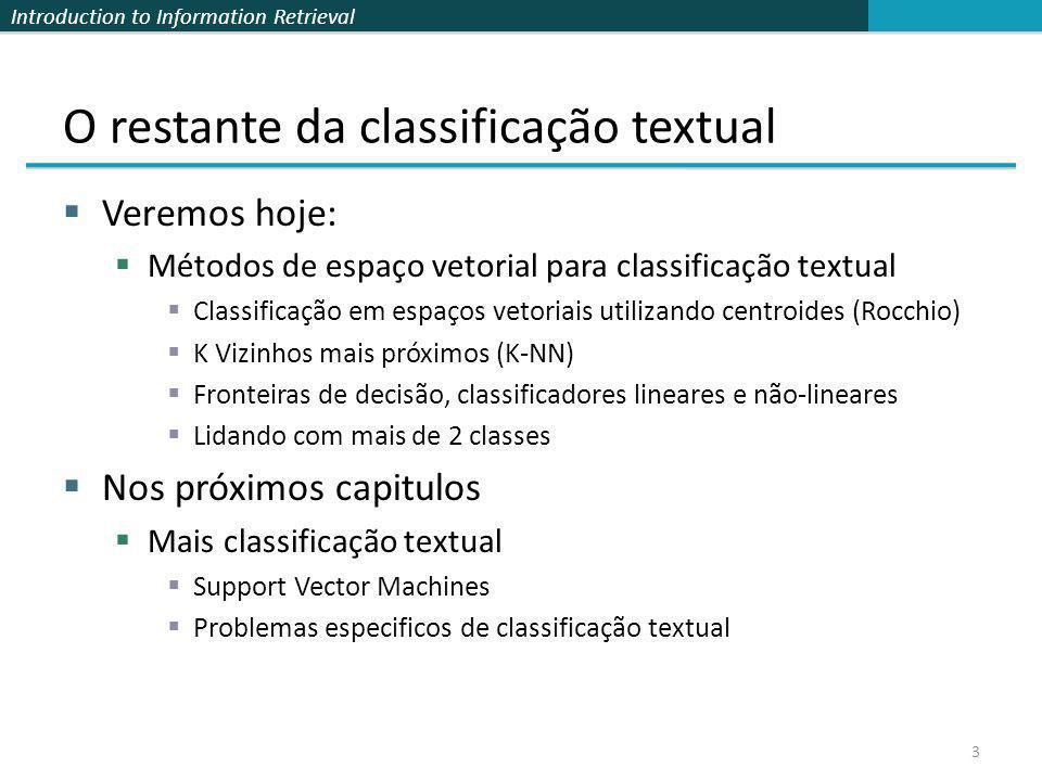 Introduction to Information Retrieval 3 O restante da classificação textual Veremos hoje: Métodos de espaço vetorial para classificação textual Classi