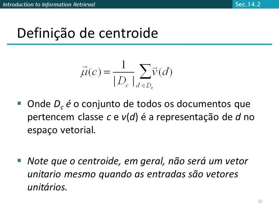 Introduction to Information Retrieval Definição de centroide Onde D c é o conjunto de todos os documentos que pertencem classe c e v(d) é a representa