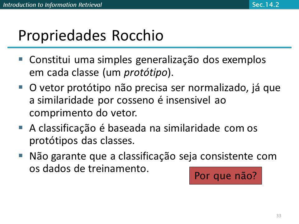 Introduction to Information Retrieval 33 Propriedades Rocchio Constitui uma simples generalização dos exemplos em cada classe (um protótipo). O vetor